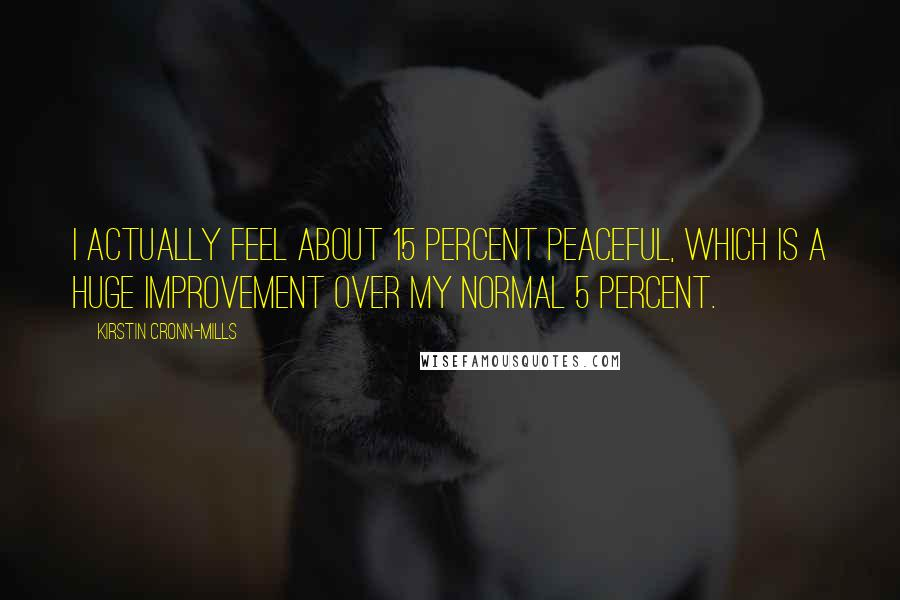 Kirstin Cronn-Mills quotes: I actually feel about 15 percent peaceful, which is a huge improvement over my normal 5 percent.