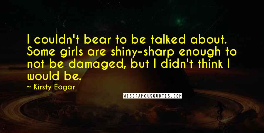 Kirsty Eagar quotes: I couldn't bear to be talked about. Some girls are shiny-sharp enough to not be damaged, but I didn't think I would be.