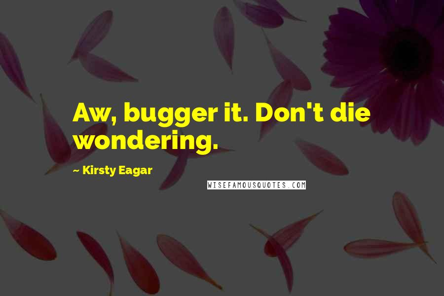Kirsty Eagar quotes: Aw, bugger it. Don't die wondering.