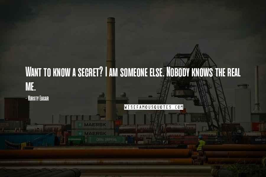 Kirsty Eagar quotes: Want to know a secret? I am someone else. Nobody knows the real me.