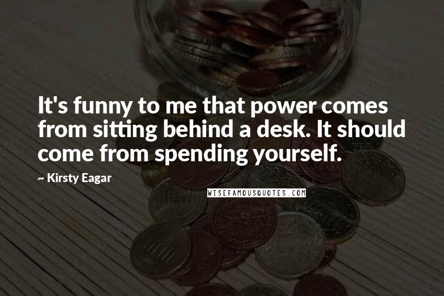 Kirsty Eagar quotes: It's funny to me that power comes from sitting behind a desk. It should come from spending yourself.