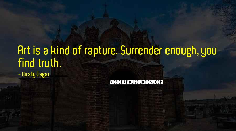 Kirsty Eagar quotes: Art is a kind of rapture. Surrender enough, you find truth.