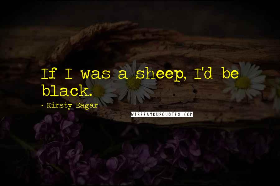 Kirsty Eagar quotes: If I was a sheep, I'd be black.