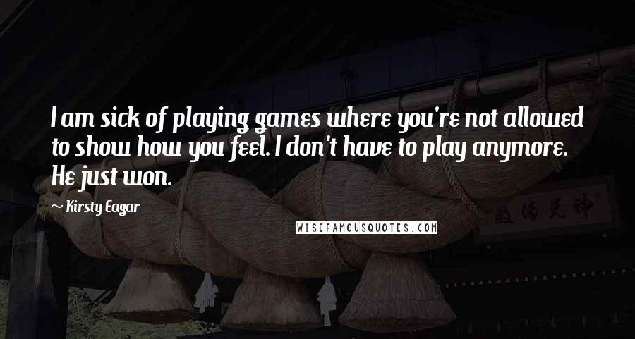 Kirsty Eagar quotes: I am sick of playing games where you're not allowed to show how you feel. I don't have to play anymore. He just won.