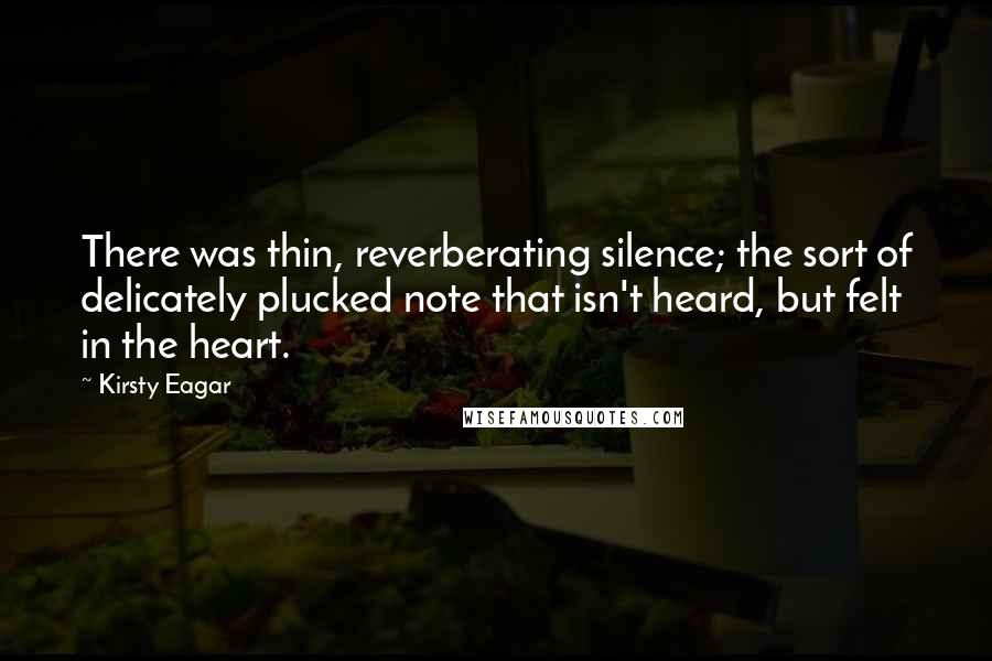 Kirsty Eagar quotes: There was thin, reverberating silence; the sort of delicately plucked note that isn't heard, but felt in the heart.