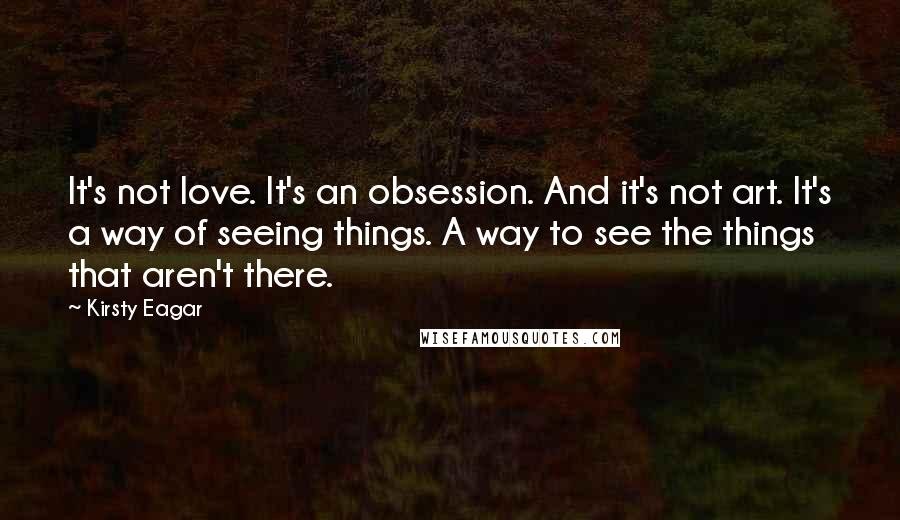 Kirsty Eagar quotes: It's not love. It's an obsession. And it's not art. It's a way of seeing things. A way to see the things that aren't there.