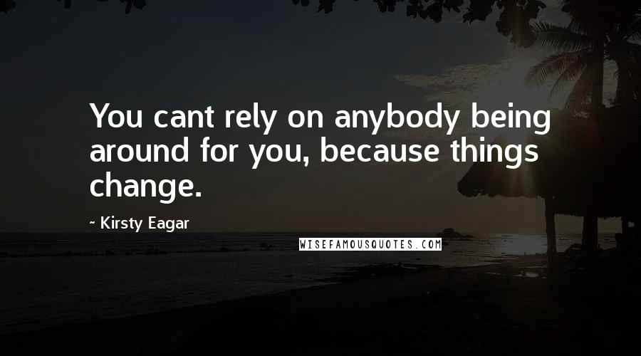 Kirsty Eagar quotes: You cant rely on anybody being around for you, because things change.