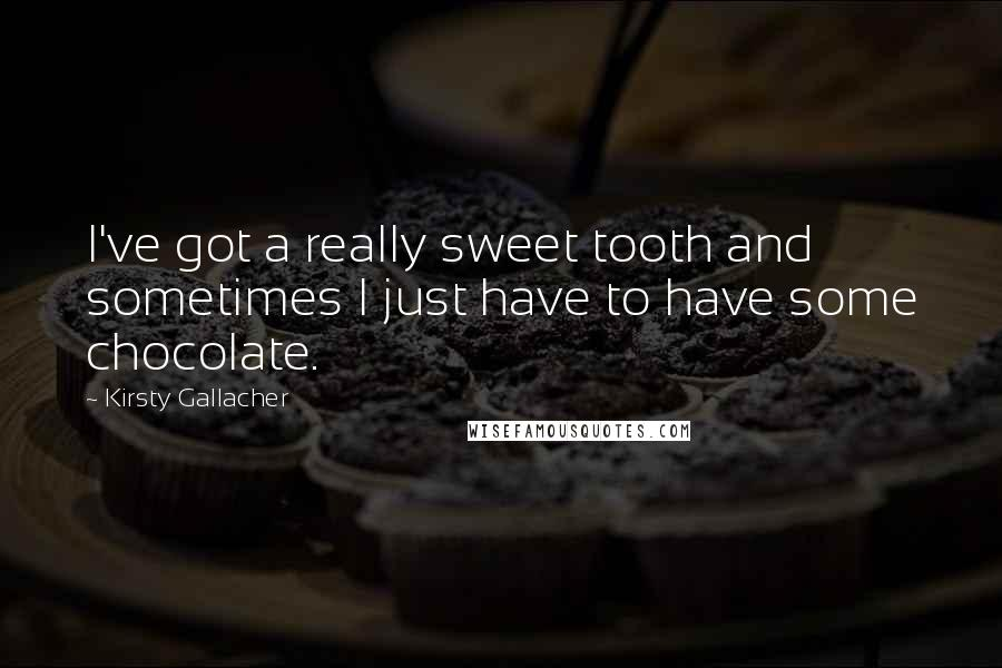 Kirsty Gallacher quotes: I've got a really sweet tooth and sometimes I just have to have some chocolate.