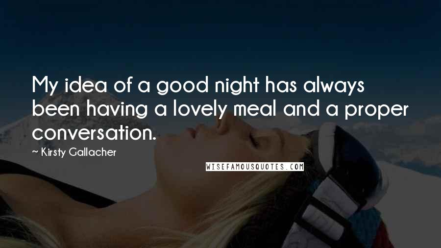 Kirsty Gallacher quotes: My idea of a good night has always been having a lovely meal and a proper conversation.