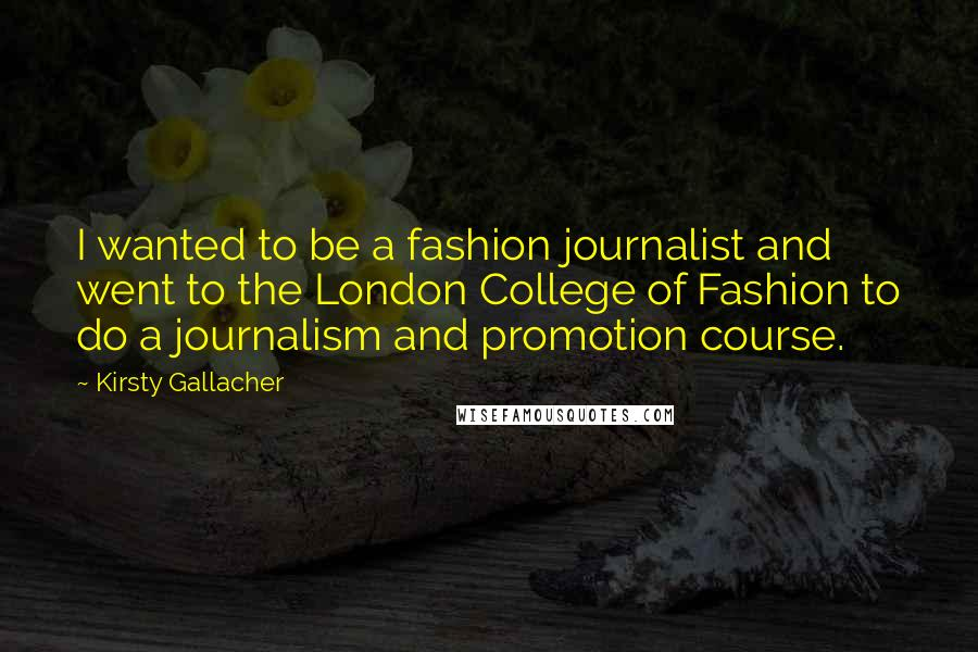 Kirsty Gallacher quotes: I wanted to be a fashion journalist and went to the London College of Fashion to do a journalism and promotion course.