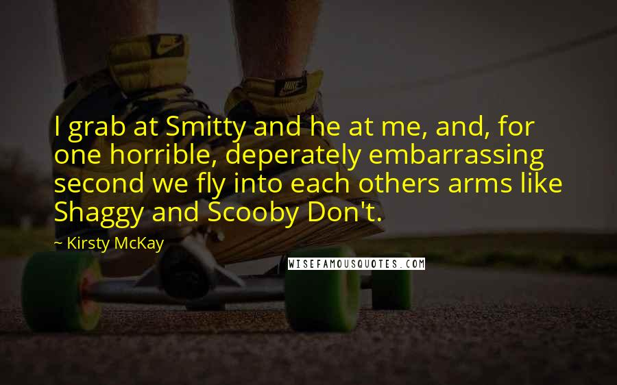 Kirsty McKay quotes: I grab at Smitty and he at me, and, for one horrible, deperately embarrassing second we fly into each others arms like Shaggy and Scooby Don't.