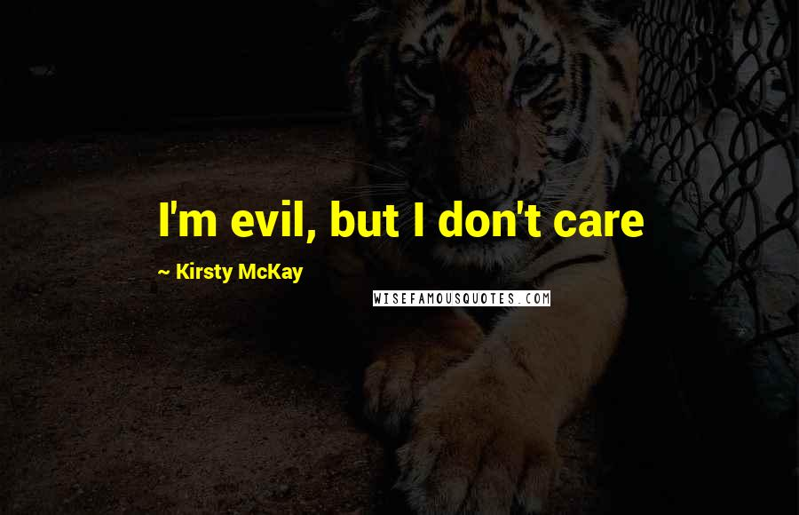 Kirsty McKay quotes: I'm evil, but I don't care