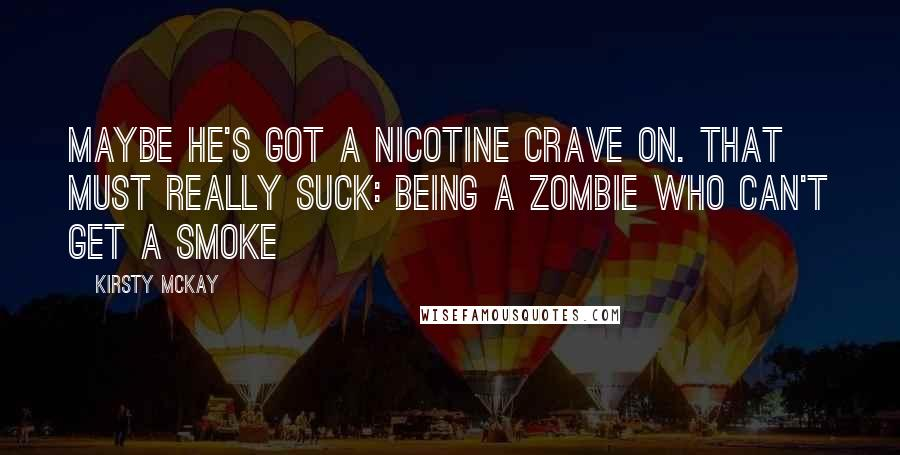 Kirsty McKay quotes: Maybe he's got a nicotine crave on. That must really suck: being a zombie who can't get a smoke