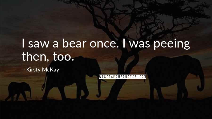 Kirsty McKay quotes: I saw a bear once. I was peeing then, too.