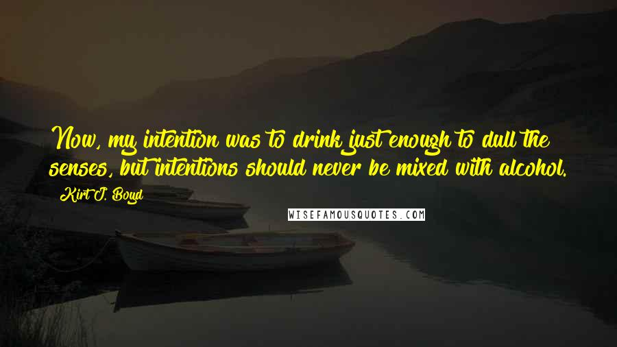 Kirt J. Boyd quotes: Now, my intention was to drink just enough to dull the senses, but intentions should never be mixed with alcohol.