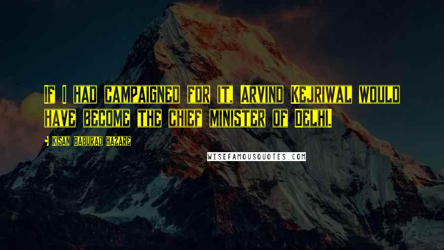 Kisan Baburao Hazare quotes: If I had campaigned for it, Arvind Kejriwal would have become the chief minister of Delhi.