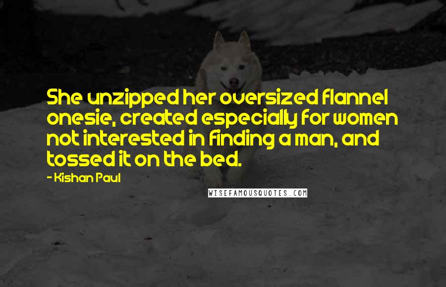 Kishan Paul quotes: She unzipped her oversized flannel onesie, created especially for women not interested in finding a man, and tossed it on the bed.