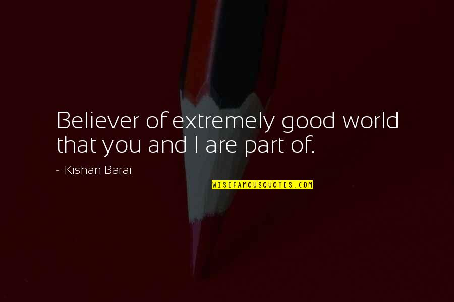 Kishan's Quotes By Kishan Barai: Believer of extremely good world that you and