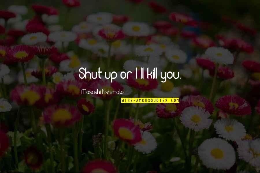 Kishimoto Masashi Quotes By Masashi Kishimoto: Shut up or I'll kill you.