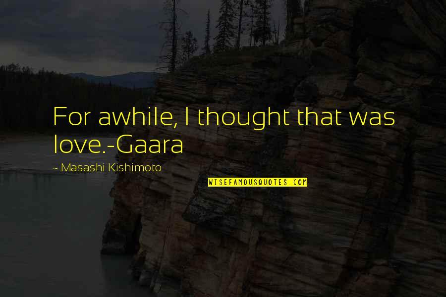 Kishimoto Masashi Quotes By Masashi Kishimoto: For awhile, I thought that was love.-Gaara