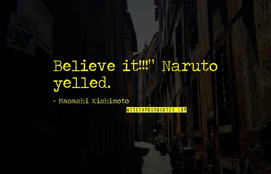 "Kishimoto Masashi Quotes By Masashi Kishimoto: Believe it!!!"" Naruto yelled."