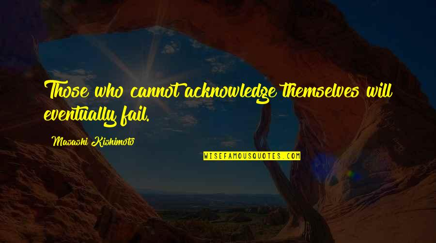 Kishimoto Masashi Quotes By Masashi Kishimoto: Those who cannot acknowledge themselves will eventually fail.