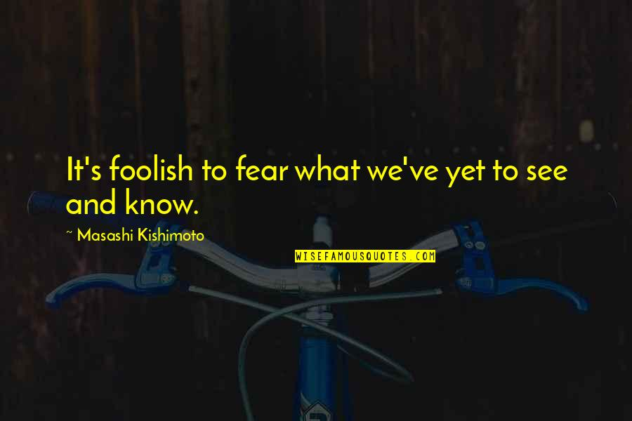 Kishimoto Masashi Quotes By Masashi Kishimoto: It's foolish to fear what we've yet to