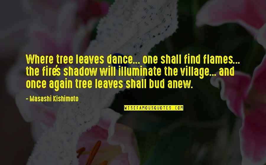 Kishimoto Masashi Quotes By Masashi Kishimoto: Where tree leaves dance... one shall find flames...