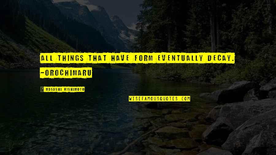 Kishimoto Masashi Quotes By Masashi Kishimoto: All things that have form eventually decay. -Orochimaru