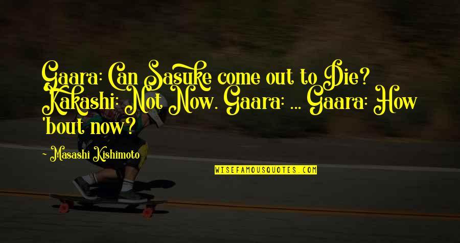 Kishimoto Masashi Quotes By Masashi Kishimoto: Gaara: Can Sasuke come out to Die? Kakashi: