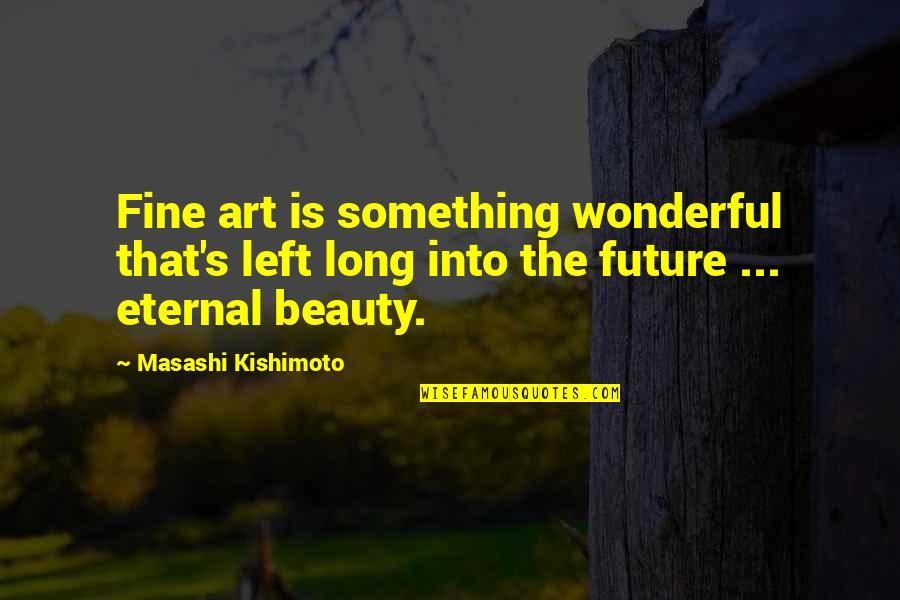Kishimoto Masashi Quotes By Masashi Kishimoto: Fine art is something wonderful that's left long