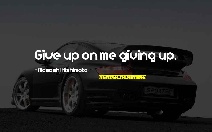 Kishimoto Masashi Quotes By Masashi Kishimoto: Give up on me giving up.
