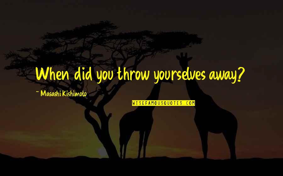 Kishimoto Masashi Quotes By Masashi Kishimoto: When did you throw yourselves away?