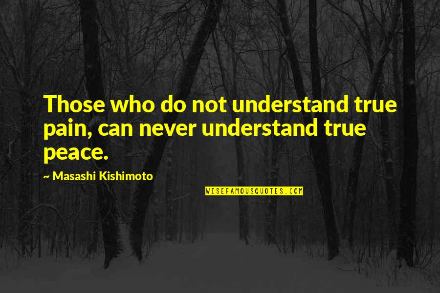 Kishimoto Masashi Quotes By Masashi Kishimoto: Those who do not understand true pain, can