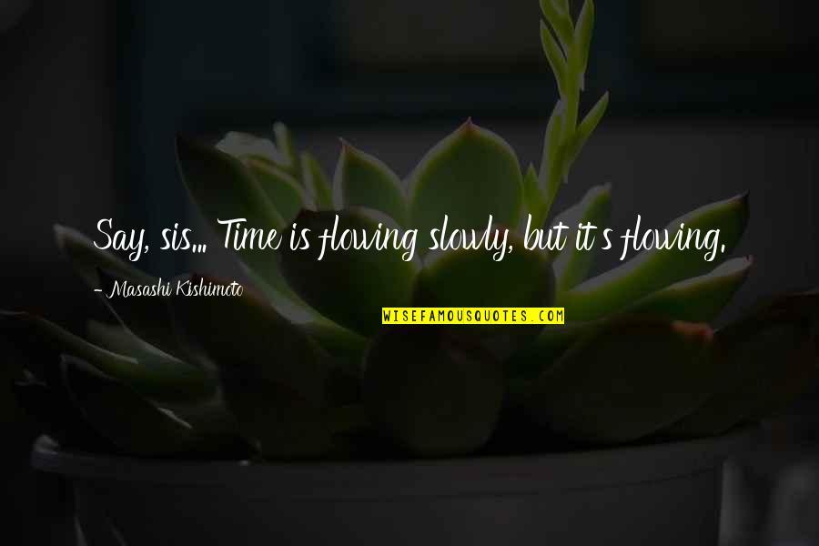Kishimoto Masashi Quotes By Masashi Kishimoto: Say, sis... Time is flowing slowly, but it's