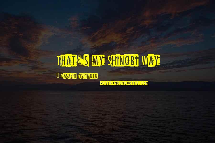 Kishimoto Masashi Quotes By Masashi Kishimoto: That's my Shinobi Way