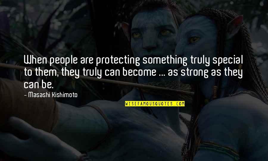 Kishimoto Masashi Quotes By Masashi Kishimoto: When people are protecting something truly special to