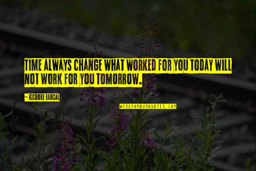 Kishore Bansal Quotes By Kishore Bansal: Time always change what worked for you today