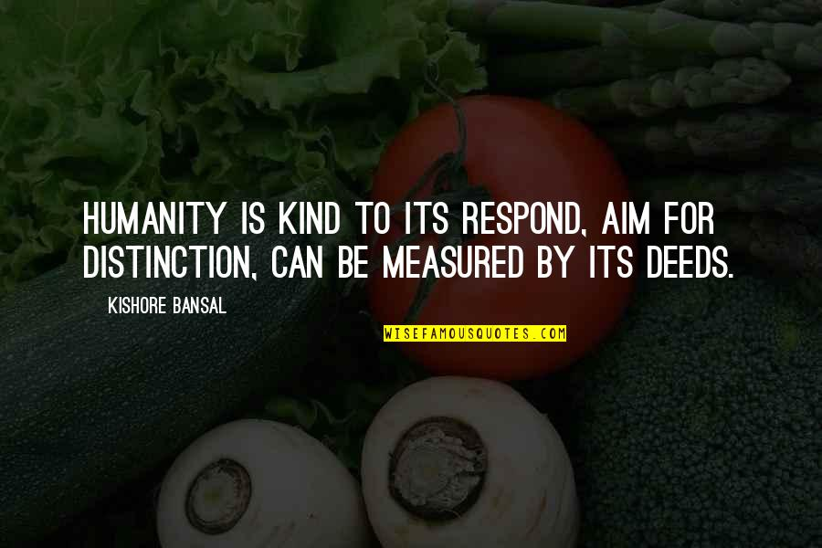 Kishore Bansal Quotes By Kishore Bansal: Humanity is kind to its respond, aim for
