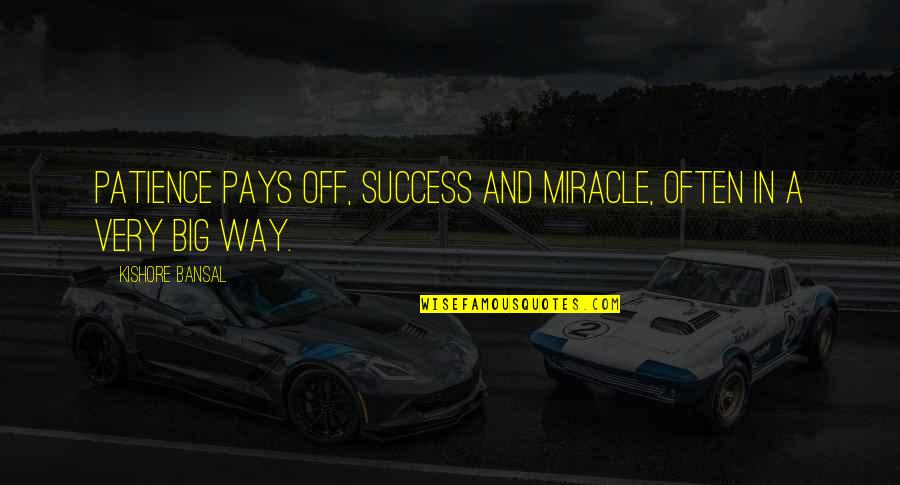 Kishore Bansal Quotes By Kishore Bansal: Patience pays off, success and miracle, often in