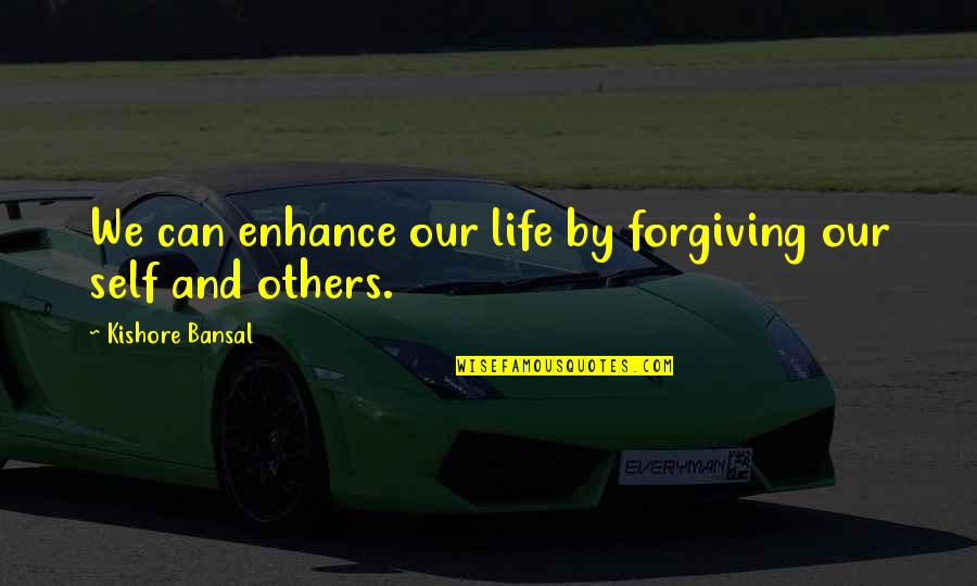 Kishore Bansal Quotes By Kishore Bansal: We can enhance our life by forgiving our
