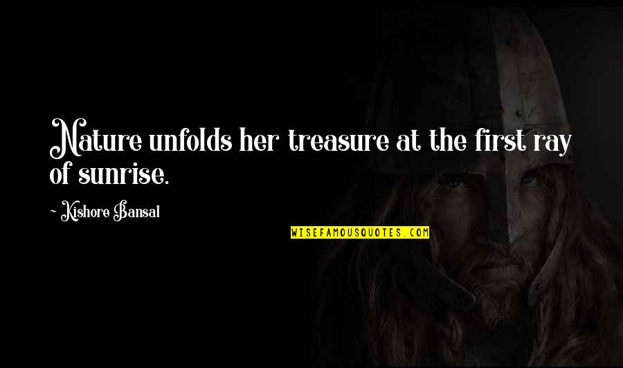 Kishore Bansal Quotes By Kishore Bansal: Nature unfolds her treasure at the first ray