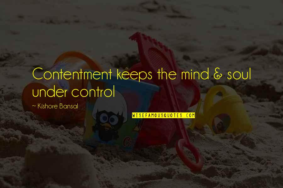 Kishore Bansal Quotes By Kishore Bansal: Contentment keeps the mind & soul under control