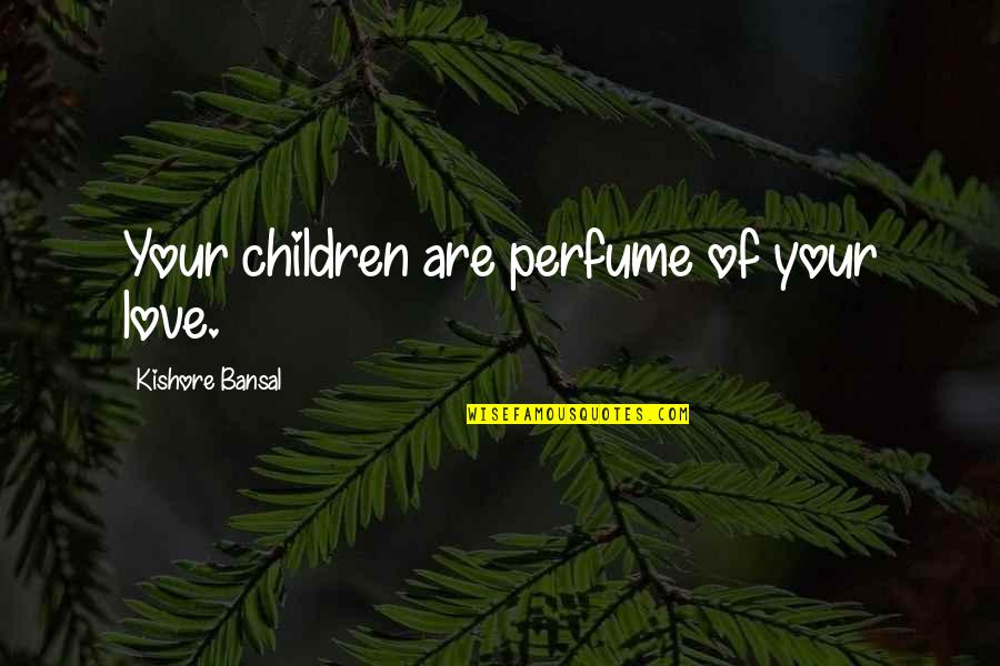 Kishore Bansal Quotes By Kishore Bansal: Your children are perfume of your love.