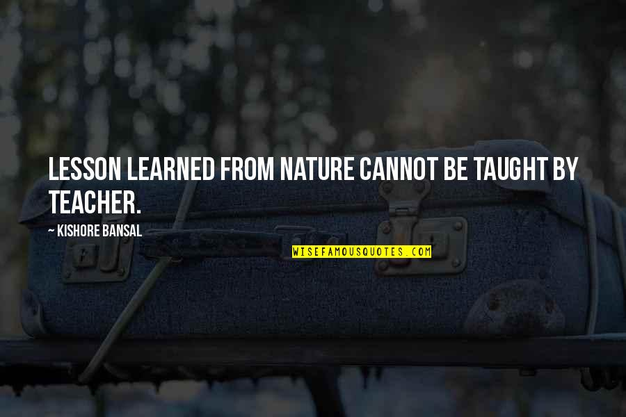 Kishore Bansal Quotes By Kishore Bansal: Lesson learned from nature cannot be taught by