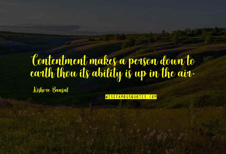 Kishore Bansal Quotes By Kishore Bansal: Contentment makes a person down to earth thou