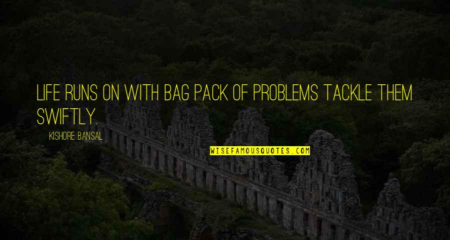 Kishore Bansal Quotes By Kishore Bansal: Life runs on with bag pack of problems