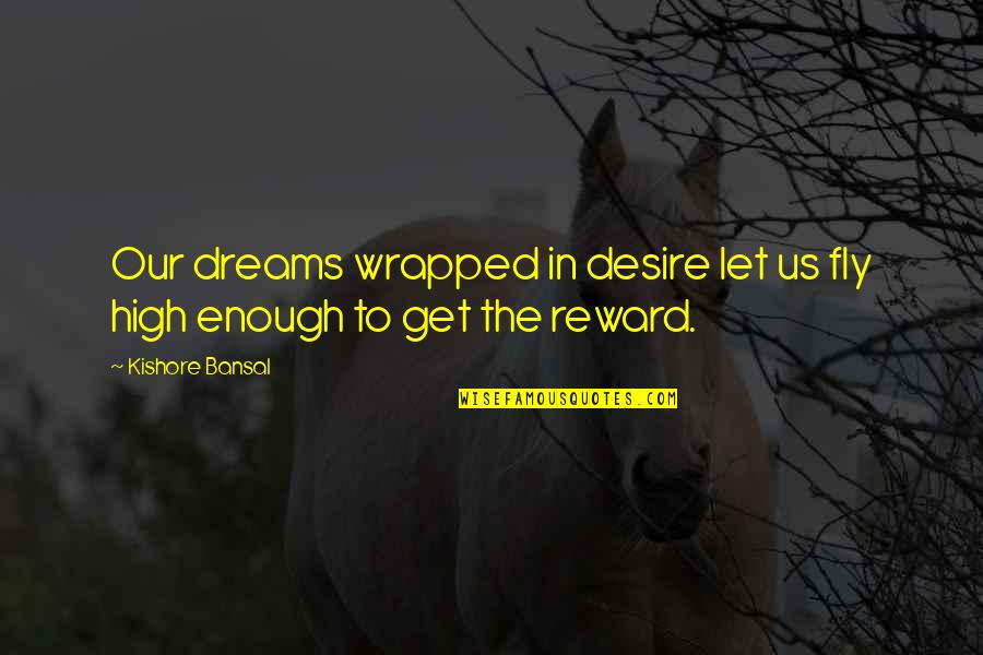 Kishore Bansal Quotes By Kishore Bansal: Our dreams wrapped in desire let us fly
