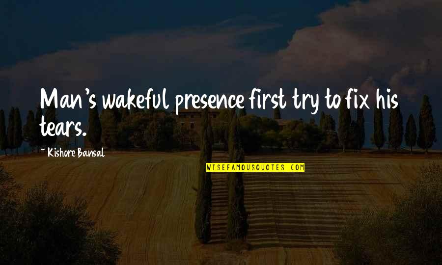 Kishore Bansal Quotes By Kishore Bansal: Man's wakeful presence first try to fix his