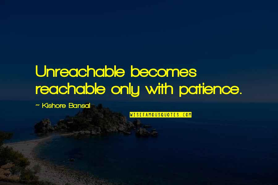 Kishore Bansal Quotes By Kishore Bansal: Unreachable becomes reachable only with patience.